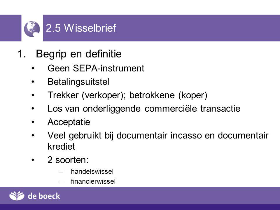 2.5 Wisselbrief 1.Begrip en definitie Geen SEPA-instrument Betalingsuitstel Trekker (verkoper); betrokkene (koper) Los van onderliggende commerciële t
