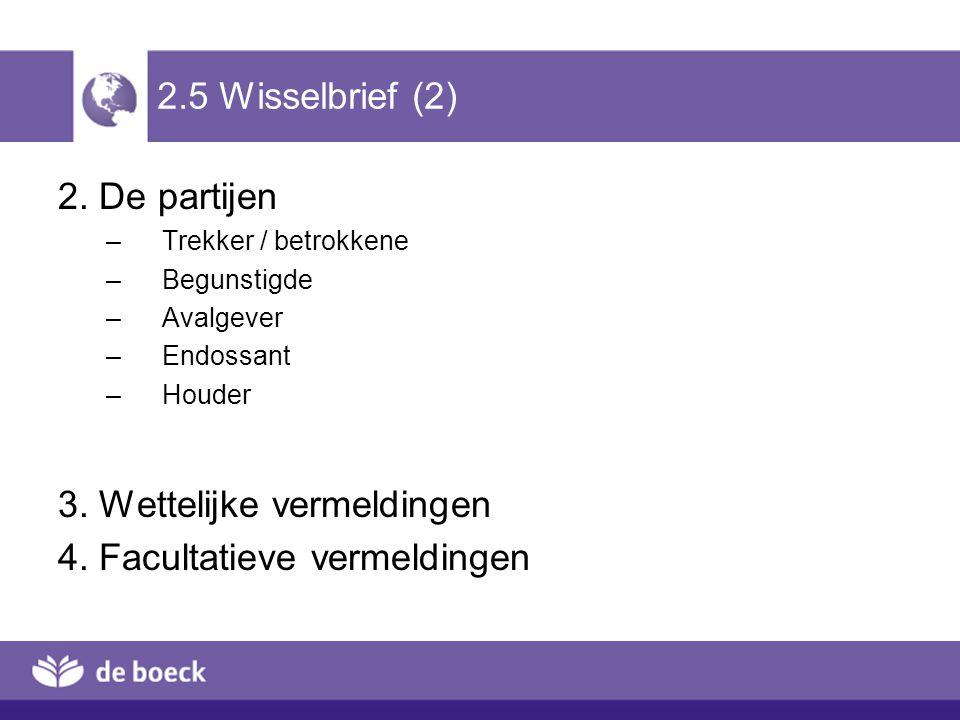 2.5 Wisselbrief (2) 2. De partijen –Trekker / betrokkene –Begunstigde –Avalgever –Endossant –Houder 3. Wettelijke vermeldingen 4. Facultatieve vermeld