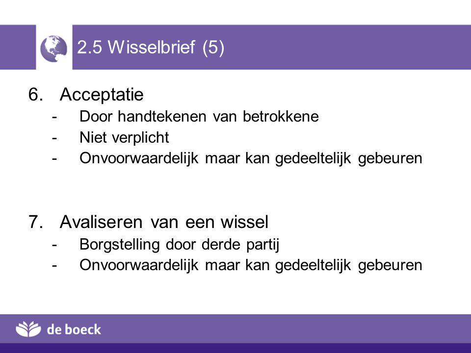 2.5 Wisselbrief (5) 6.Acceptatie -Door handtekenen van betrokkene -Niet verplicht -Onvoorwaardelijk maar kan gedeeltelijk gebeuren 7.Avaliseren van ee