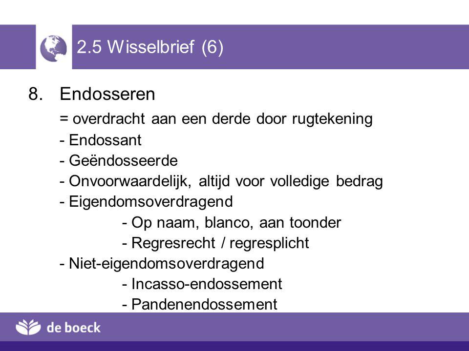 2.5 Wisselbrief (6) 8.Endosseren = overdracht aan een derde door rugtekening - Endossant - Geëndosseerde - Onvoorwaardelijk, altijd voor volledige bed