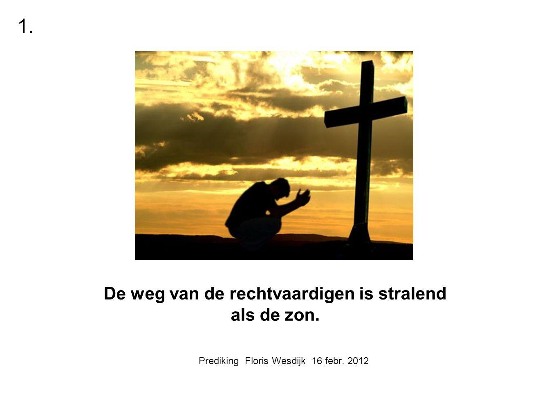 Prediking Floris Wesdijk 16 febr. 2012 De weg van de rechtvaardigen is stralend als de zon. 1.