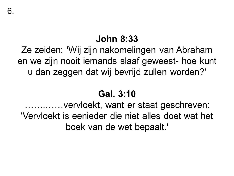 John 8:33 Ze zeiden: 'Wij zijn nakomelingen van Abraham en we zijn nooit iemands slaaf geweest- hoe kunt u dan zeggen dat wij bevrijd zullen worden?'