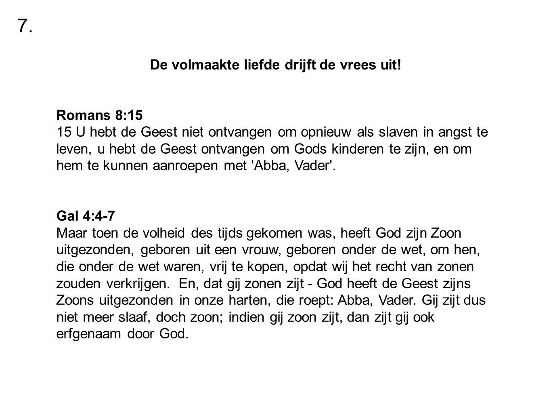 De volmaakte liefde drijft de vrees uit! Romans 8:15 15 U hebt de Geest niet ontvangen om opnieuw als slaven in angst te leven, u hebt de Geest ontvan