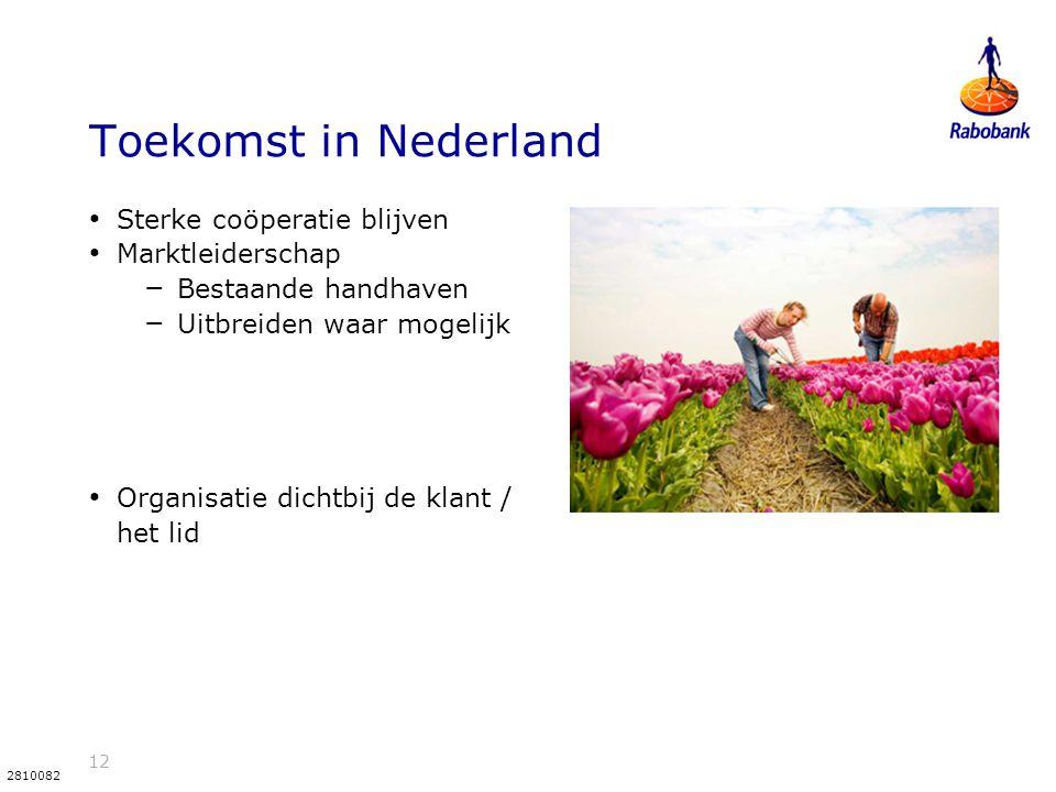 12 2810082 Toekomst in Nederland Sterke coöperatie blijven Marktleiderschap – Bestaande handhaven – Uitbreiden waar mogelijk Organisatie dichtbij de klant / het lid