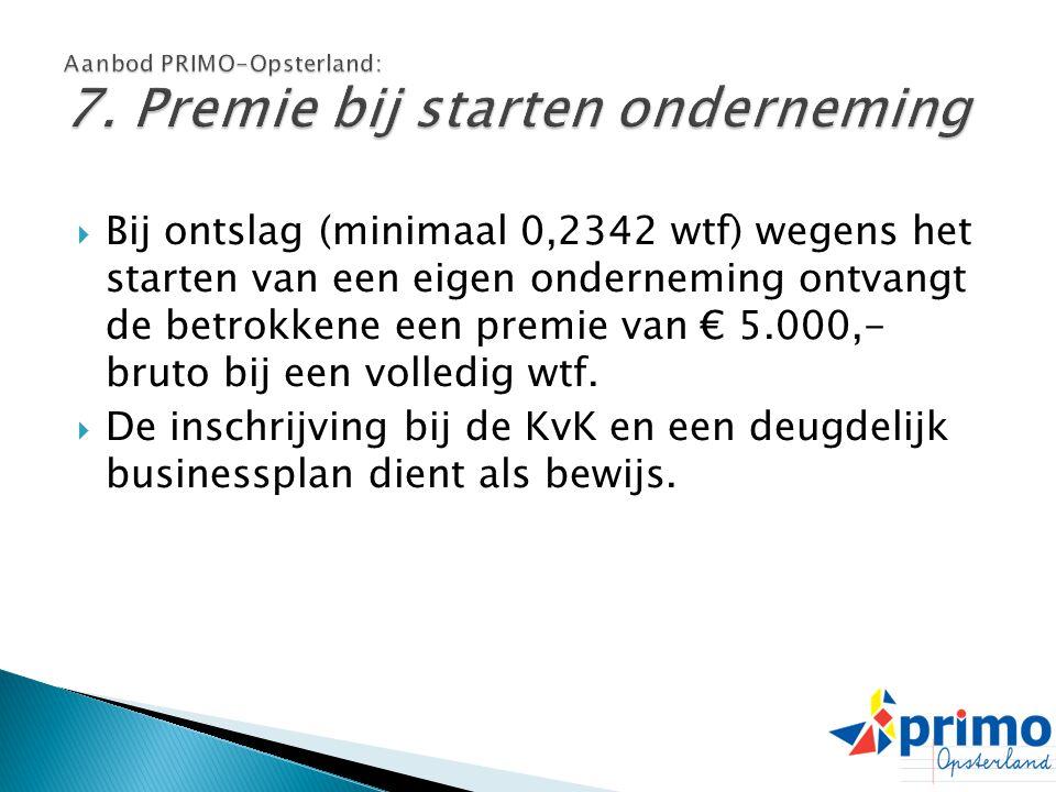  Bij ontslag (minimaal 0,2342 wtf) wegens het starten van een eigen onderneming ontvangt de betrokkene een premie van € 5.000,- bruto bij een volledi