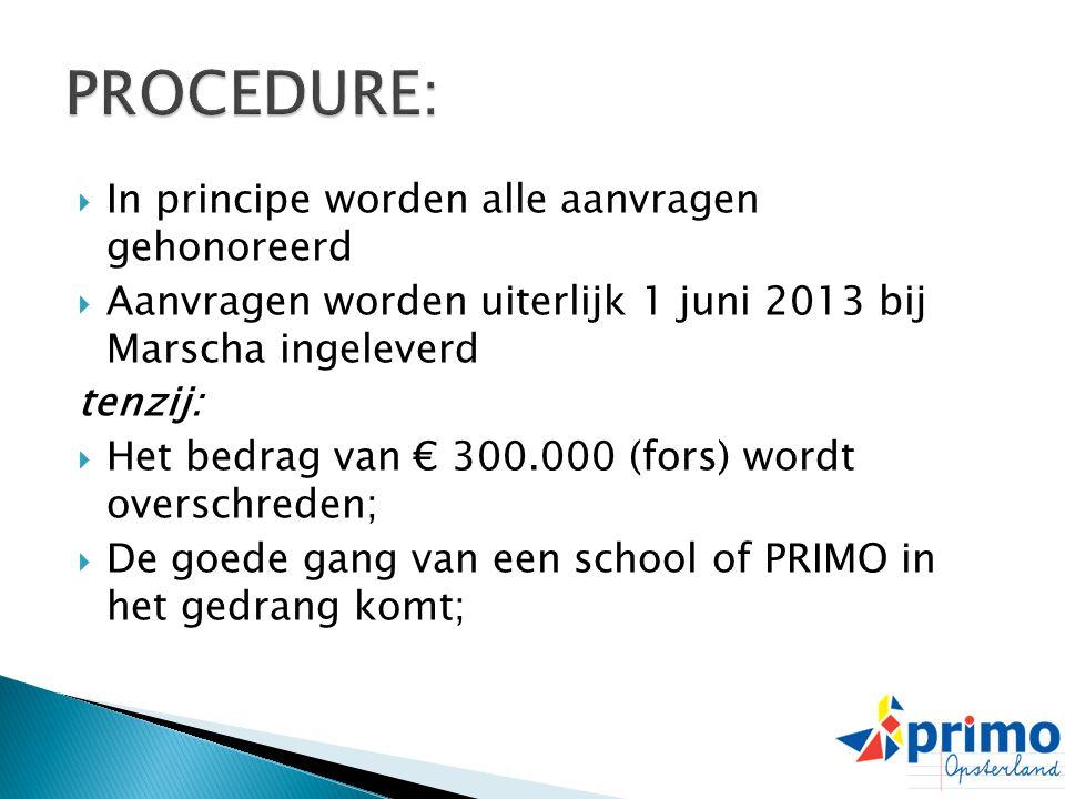  In principe worden alle aanvragen gehonoreerd  Aanvragen worden uiterlijk 1 juni 2013 bij Marscha ingeleverd tenzij:  Het bedrag van € 300.000 (fors) wordt overschreden;  De goede gang van een school of PRIMO in het gedrang komt;