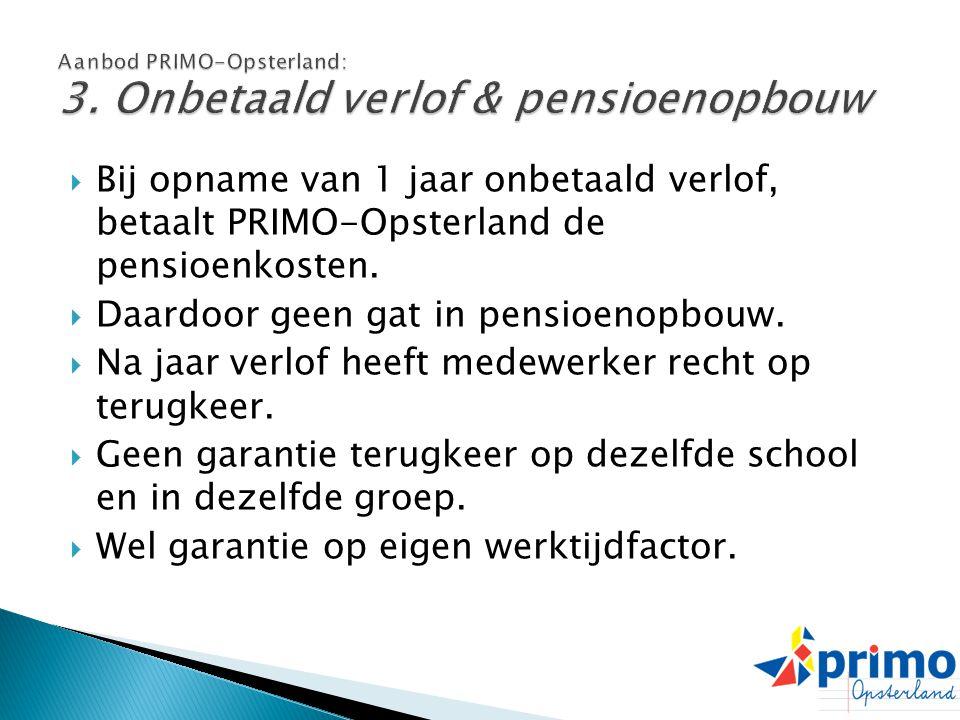  Bij opname van 1 jaar onbetaald verlof, betaalt PRIMO-Opsterland de pensioenkosten.  Daardoor geen gat in pensioenopbouw.  Na jaar verlof heeft me