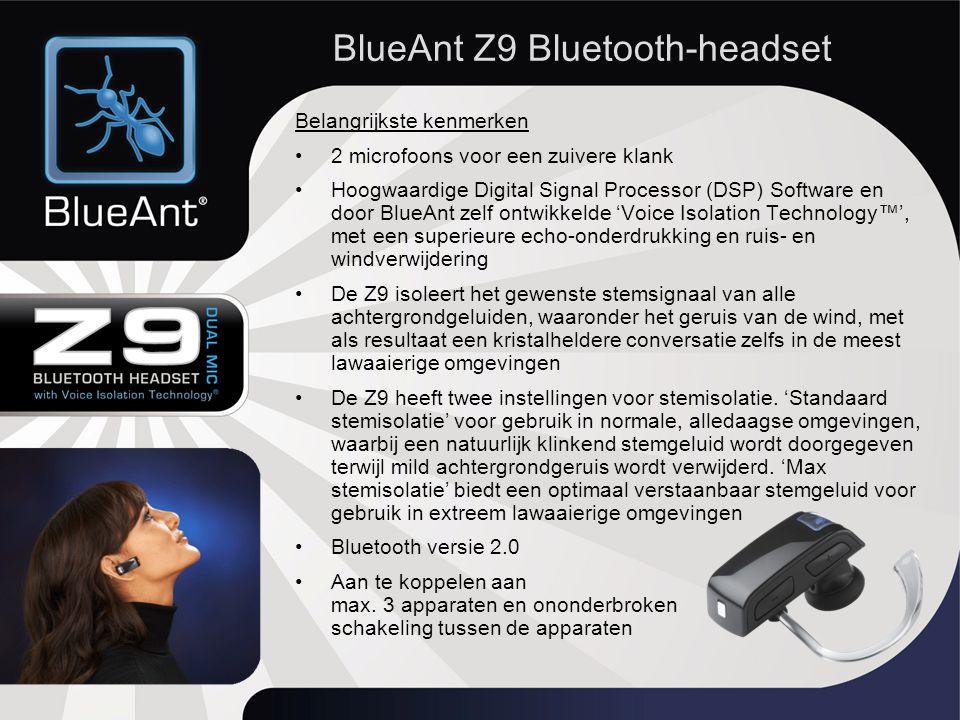 Belangrijkste kenmerken 2 microfoons voor een zuivere klank Hoogwaardige Digital Signal Processor (DSP) Software en door BlueAnt zelf ontwikkelde 'Voice Isolation Technology™', met een superieure echo-onderdrukking en ruis- en windverwijdering De Z9 isoleert het gewenste stemsignaal van alle achtergrondgeluiden, waaronder het geruis van de wind, met als resultaat een kristalheldere conversatie zelfs in de meest lawaaierige omgevingen De Z9 heeft twee instellingen voor stemisolatie.