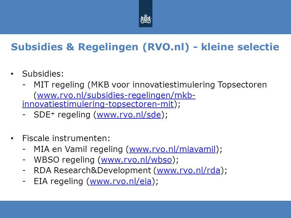 Subsidies & Regelingen (RVO.nl) - kleine selectie Subsidies: -MIT regeling (MKB voor innovatiestimulering Topsectoren (www.rvo.nl/subsidies-regelingen/mkb- innovatiestimulering-topsectoren-mit);www.rvo.nl/subsidies-regelingen/mkb- innovatiestimulering-topsectoren-mit -SDE + regeling (www.rvo.nl/sde);www.rvo.nl/sde Fiscale instrumenten: -MIA en Vamil regeling (www.rvo.nl/miavamil);www.rvo.nl/miavamil -WBSO regeling (www.rvo.nl/wbso);www.rvo.nl/wbso -RDA Research&Development (www.rvo.nl/rda);www.rvo.nl/rda -EIA regeling (www.rvo.nl/eia);www.rvo.nl/eia