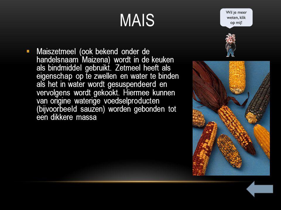 MAIS  Maiszetmeel (ook bekend onder de handelsnaam Maizena) wordt in de keuken als bindmiddel gebruikt. Zetmeel heeft als eigenschap op te zwellen en