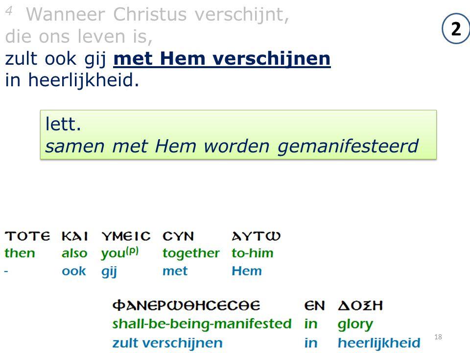 18 4 Wanneer Christus verschijnt, die ons leven is, zult ook gij met Hem verschijnen in heerlijkheid. 2 lett. samen met Hem worden gemanifesteerd