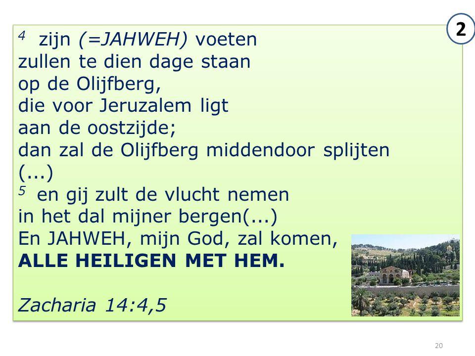 20 4 zijn (=JAHWEH) voeten zullen te dien dage staan op de Olijfberg, die voor Jeruzalem ligt aan de oostzijde; dan zal de Olijfberg middendoor splijt
