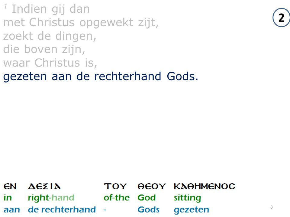 8 1 Indien gij dan met Christus opgewekt zijt, zoekt de dingen, die boven zijn, waar Christus is, gezeten aan de rechterhand Gods. 2