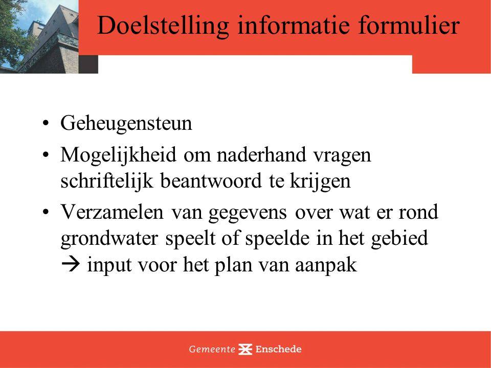 Doelstelling informatie formulier Geheugensteun Mogelijkheid om naderhand vragen schriftelijk beantwoord te krijgen Verzamelen van gegevens over wat er rond grondwater speelt of speelde in het gebied  input voor het plan van aanpak