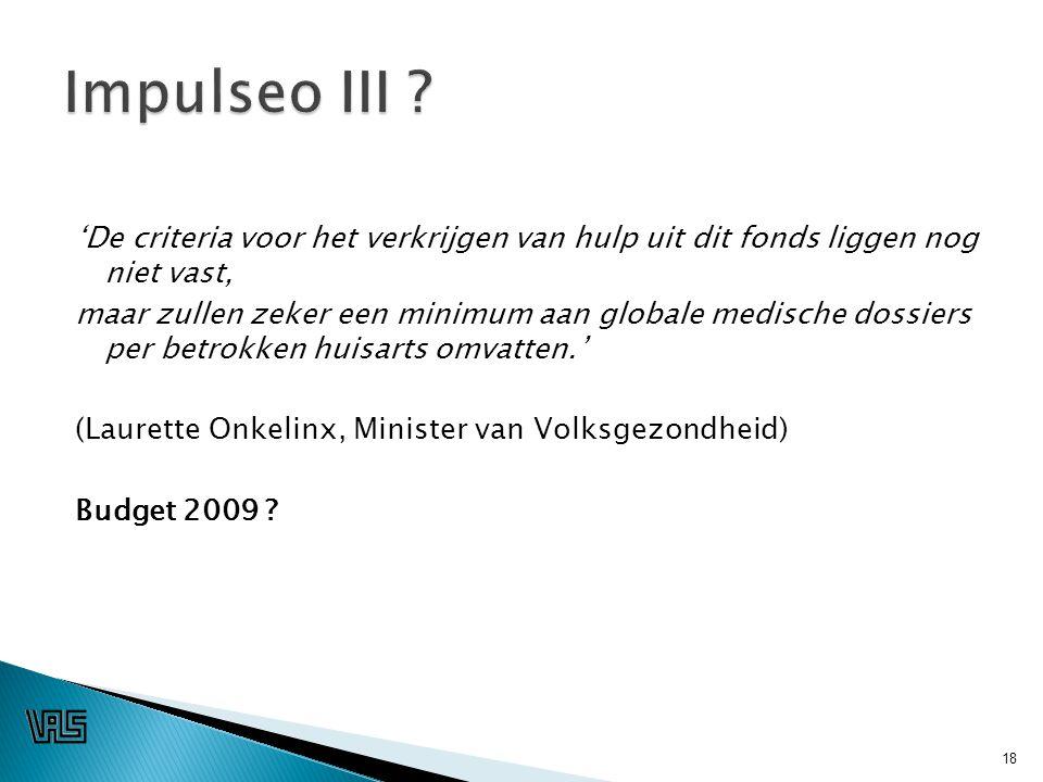 'De criteria voor het verkrijgen van hulp uit dit fonds liggen nog niet vast, maar zullen zeker een minimum aan globale medische dossiers per betrokken huisarts omvatten.' (Laurette Onkelinx, Minister van Volksgezondheid) Budget 2009 .
