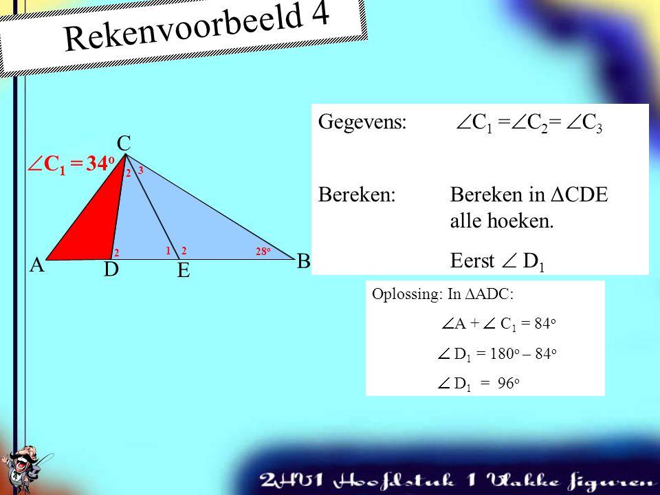 Oplossing:In ΔABC:  A +  B = 78 o  C 123 = 180 o – 78 o  C 123 = 102 o  C 1 = 102 o : 3 = 34 o A C B 50 o 28 o Rekenvoorbeeld 4 Gegevens:  C 1 =