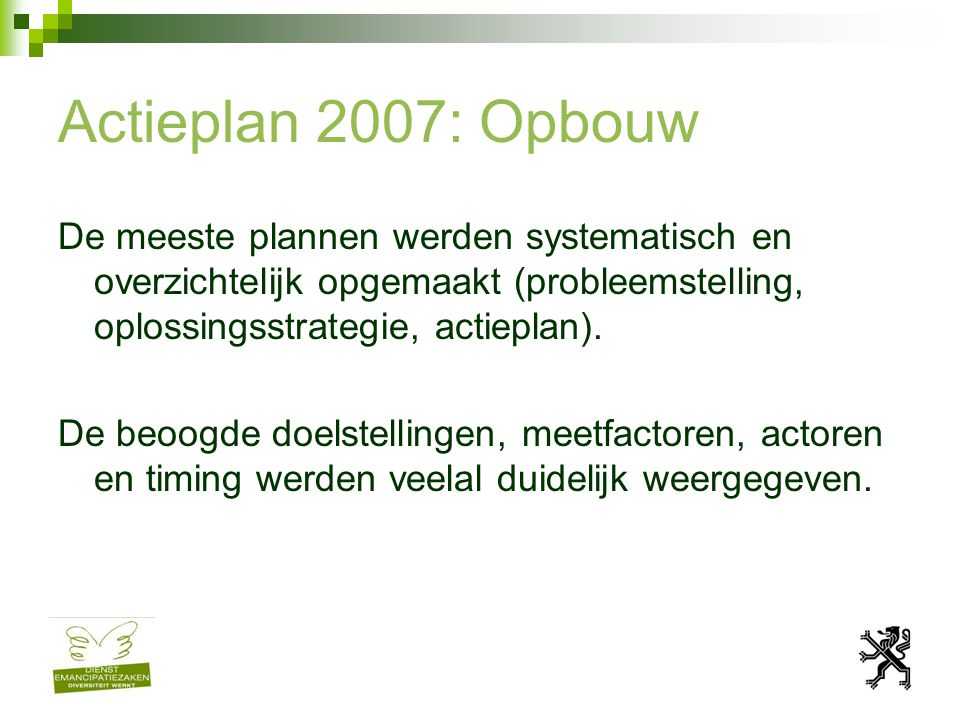 Actieplan 2007: Opbouw De meeste plannen werden systematisch en overzichtelijk opgemaakt (probleemstelling, oplossingsstrategie, actieplan).