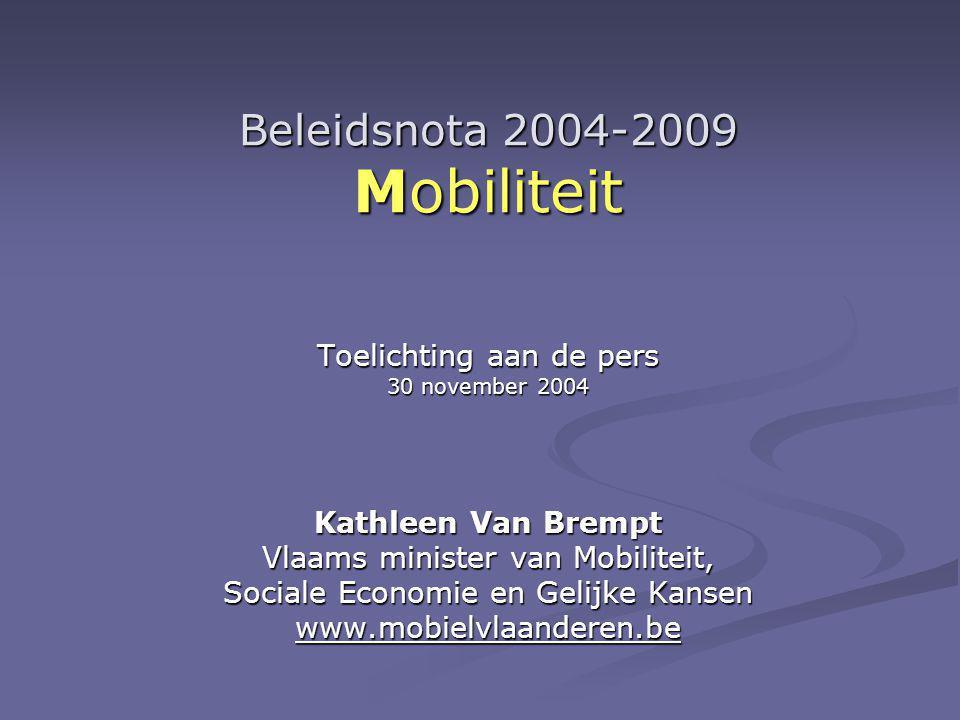 Beleidsnota 2004-2009 Mobiliteit Toelichting aan de pers 30 november 2004 Kathleen Van Brempt Vlaams minister van Mobiliteit, Sociale Economie en Gelijke Kansen www.mobielvlaanderen.be
