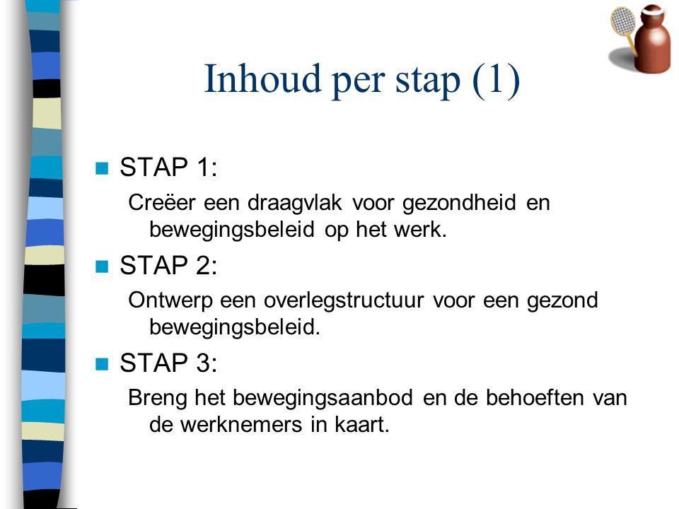 Inhoud per stap (1) STAP 1: Creëer een draagvlak voor gezondheid en bewegingsbeleid op het werk. STAP 2: Ontwerp een overlegstructuur voor een gezond