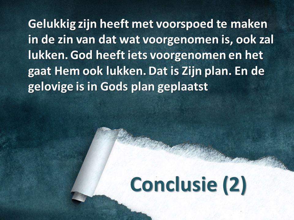 Conclusie (2) Gelukkig zijn heeft met voorspoed te maken in de zin van dat wat voorgenomen is, ook zal lukken. God heeft iets voorgenomen en het gaat