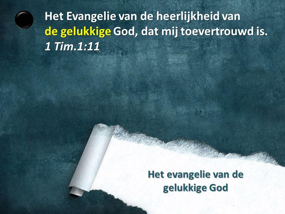Het evangelie van de gelukkige God Het Evangelie van de heerlijkheid van de gelukkige God, dat mij toevertrouwd is. 1 Tim.1:11