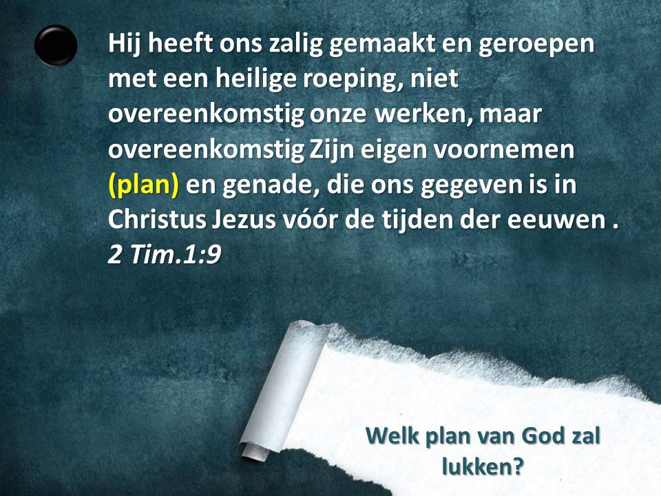 Welk plan van God zal lukken? Hij heeft ons zalig gemaakt en geroepen met een heilige roeping, niet overeenkomstig onze werken, maar overeenkomstig Zi