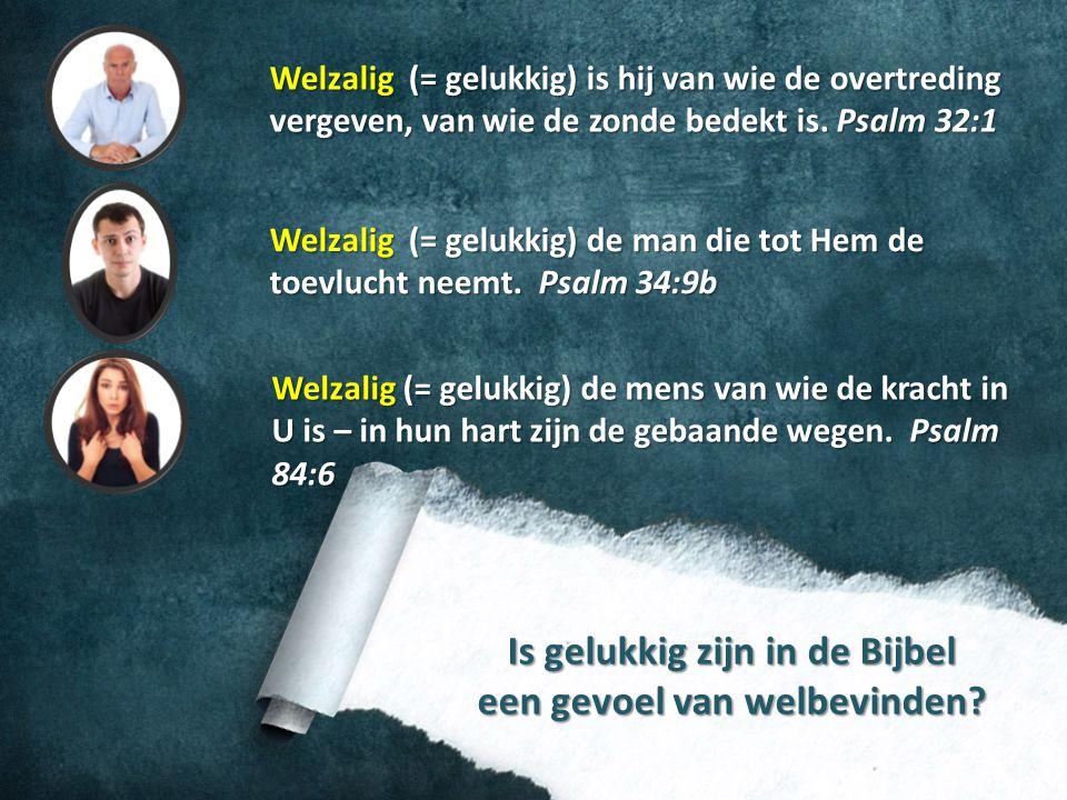 Is gelukkig zijn in de Bijbel een gevoel van welbevinden? Welzalig (= gelukkig) is hij van wie de overtreding vergeven, van wie de zonde bedekt is. Ps