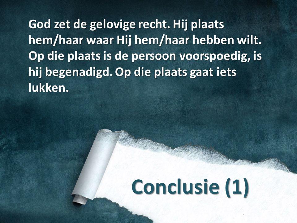 Conclusie (1) God zet de gelovige recht. Hij plaats hem/haar waar Hij hem/haar hebben wilt. Op die plaats is de persoon voorspoedig, is hij begenadigd