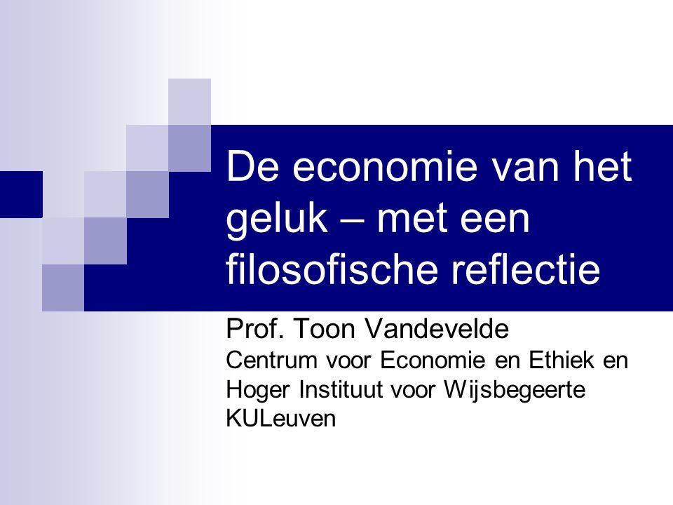 De economie van het geluk – met een filosofische reflectie Prof. Toon Vandevelde Centrum voor Economie en Ethiek en Hoger Instituut voor Wijsbegeerte