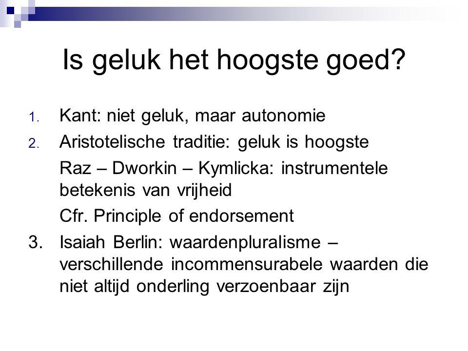 Is geluk het hoogste goed? 1. Kant: niet geluk, maar autonomie 2. Aristotelische traditie: geluk is hoogste Raz – Dworkin – Kymlicka: instrumentele be