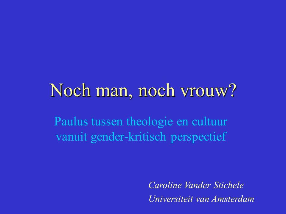 Noch man, noch vrouw? Paulus tussen theologie en cultuur vanuit gender-kritisch perspectief Caroline Vander Stichele Universiteit van Amsterdam