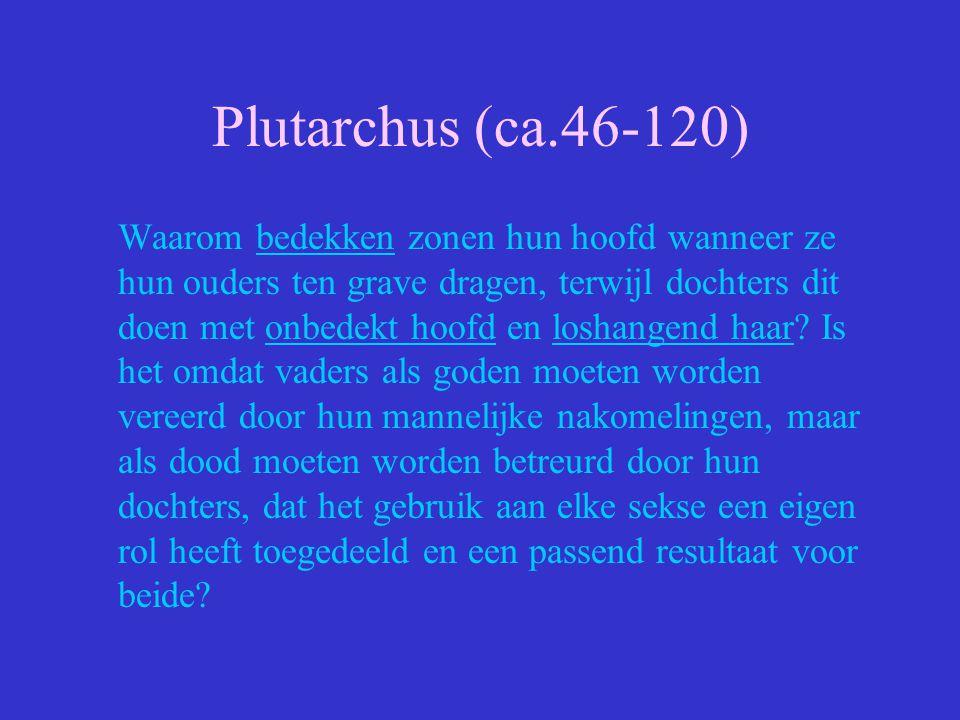 Plutarchus (ca.46-120) Waarom bedekken zonen hun hoofd wanneer ze hun ouders ten grave dragen, terwijl dochters dit doen met onbedekt hoofd en loshang