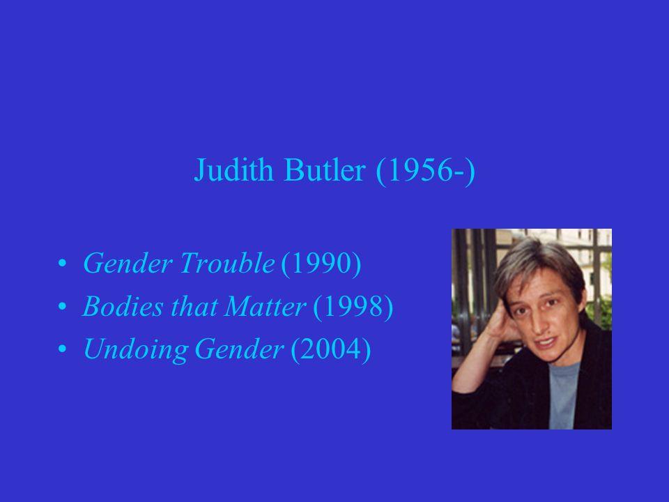 Judith Butler (1956-) Gender Trouble (1990) Bodies that Matter (1998) Undoing Gender (2004)