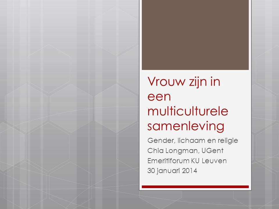 Vrouw zijn in een multiculturele samenleving Gender, lichaam en religie Chia Longman, UGent Emeritiforum KU Leuven 30 januari 2014