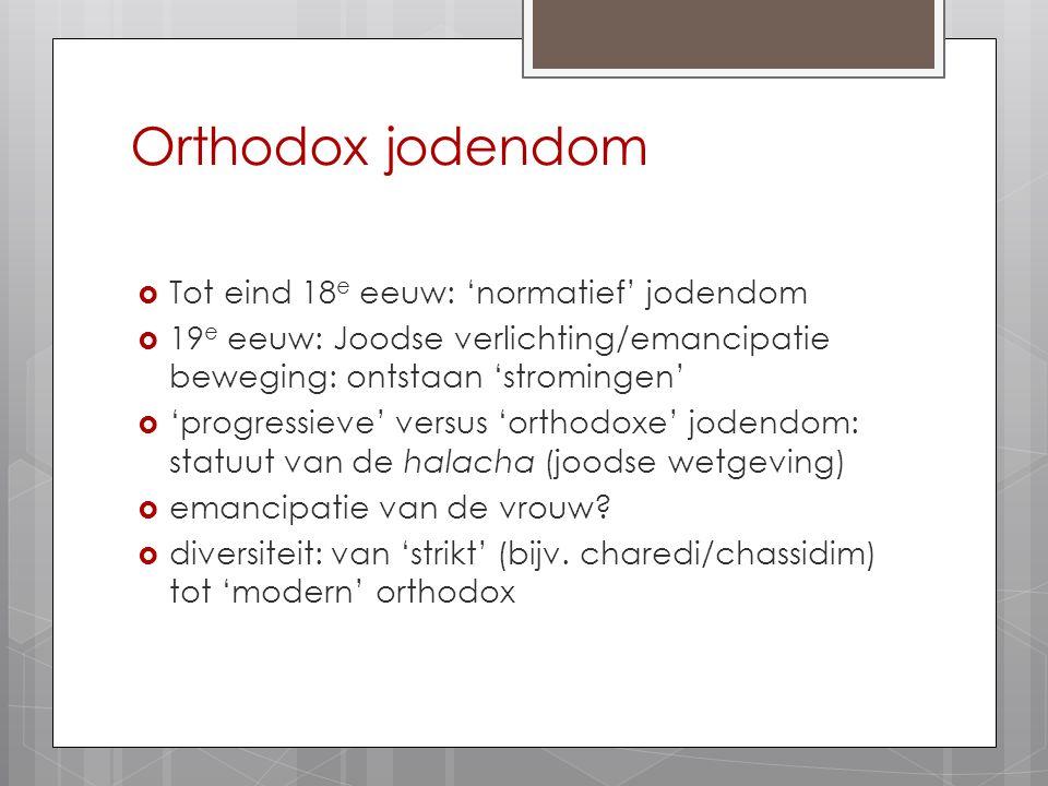 Orthodox jodendom  Tot eind 18 e eeuw: 'normatief' jodendom  19 e eeuw: Joodse verlichting/emancipatie beweging: ontstaan 'stromingen'  'progressie