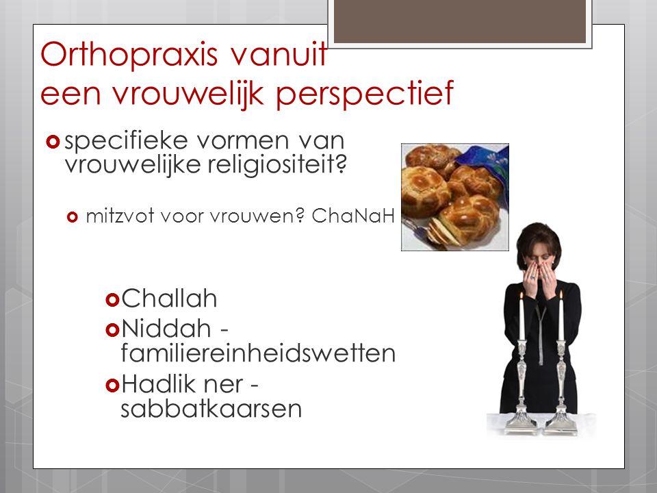 Orthopraxis vanuit een vrouwelijk perspectief  specifieke vormen van vrouwelijke religiositeit?  mitzvot voor vrouwen? ChaNaH  Challah  Niddah - f