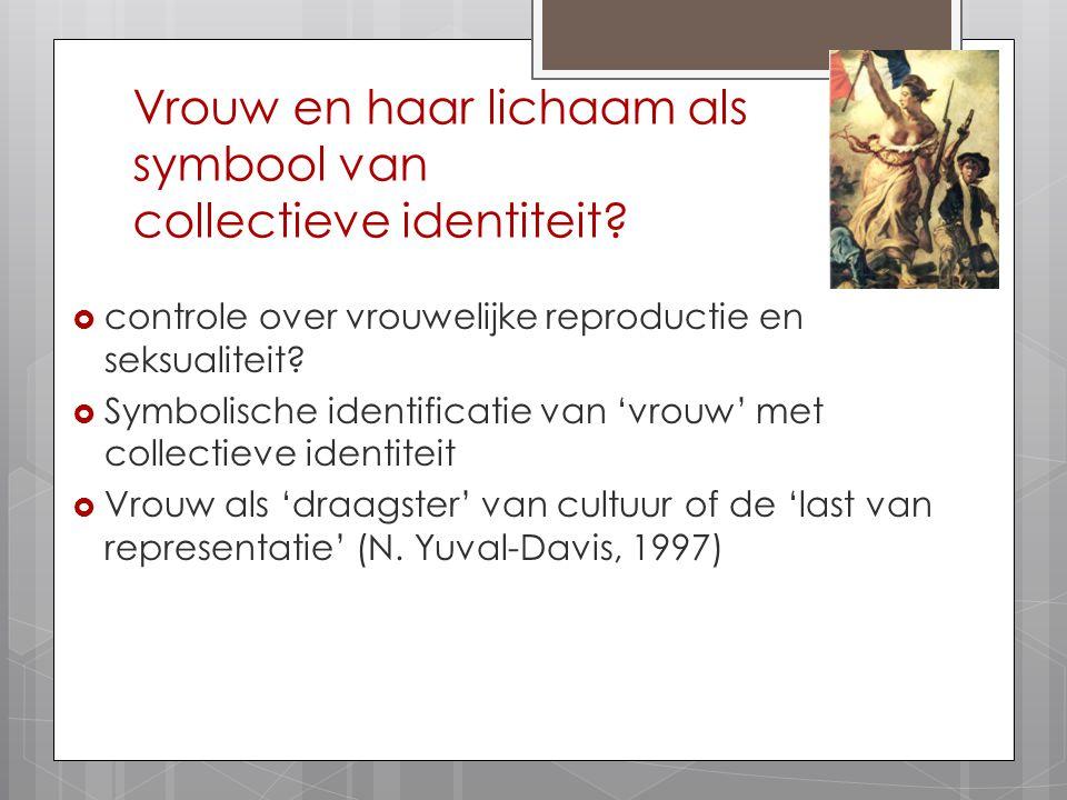 Vrouw en haar lichaam als symbool van collectieve identiteit?  controle over vrouwelijke reproductie en seksualiteit?  Symbolische identificatie van