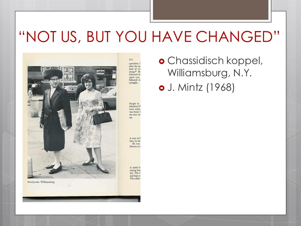 """NOT US, BUT YOU HAVE CHANGED""  Chassidisch koppel, Williamsburg, N.Y.  J. Mintz (1968)"