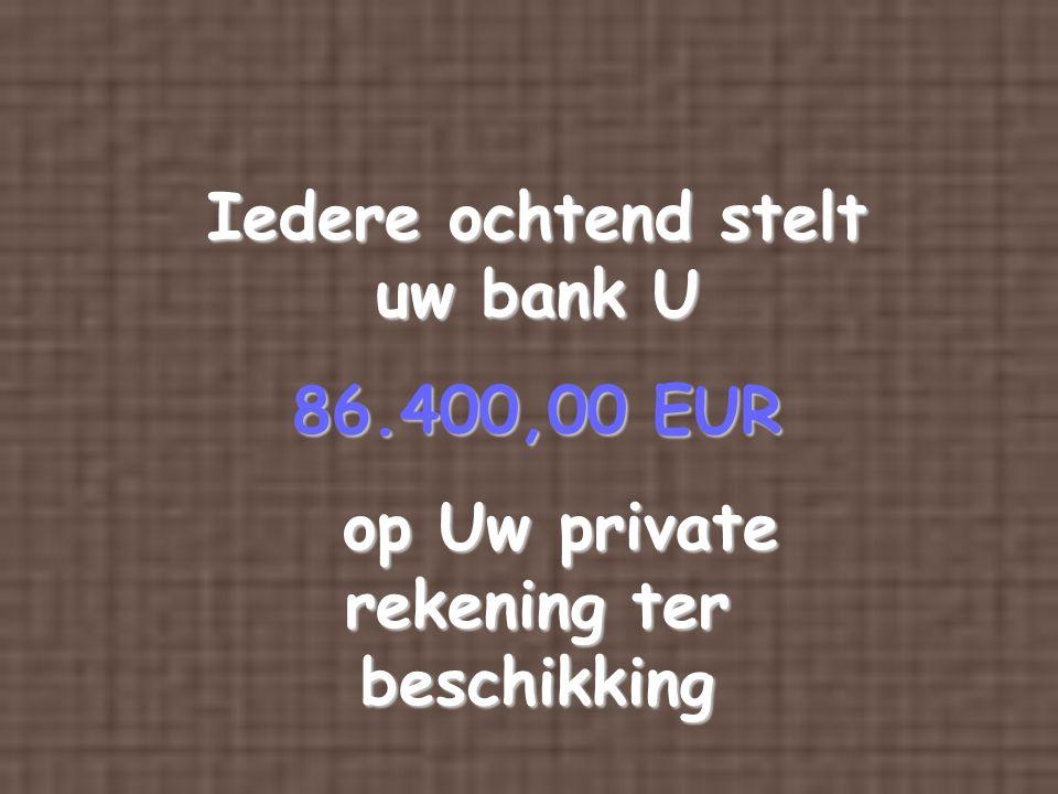 Iedere ochtend stelt uw bank U 86.400,00 EUR op Uw private rekening ter beschikking op Uw private rekening ter beschikking