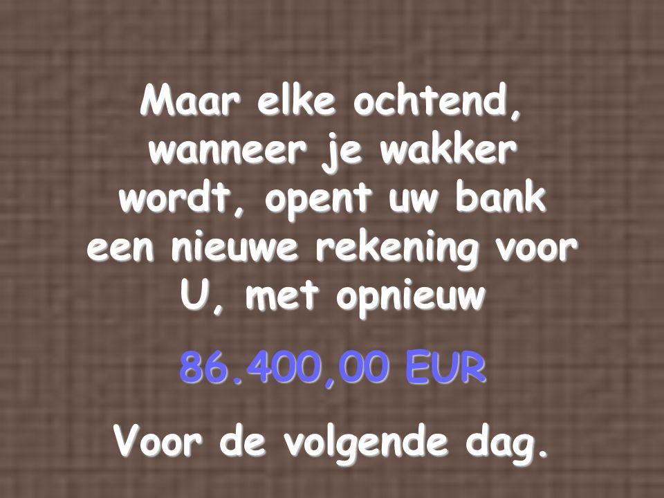 Maar elke ochtend, wanneer je wakker wordt, opent uw bank een nieuwe rekening voor U, met opnieuw 86.400,00 EUR Voor de volgende dag.