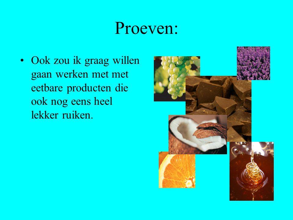 Proeven: Ook zou ik graag willen gaan werken met met eetbare producten die ook nog eens heel lekker ruiken.