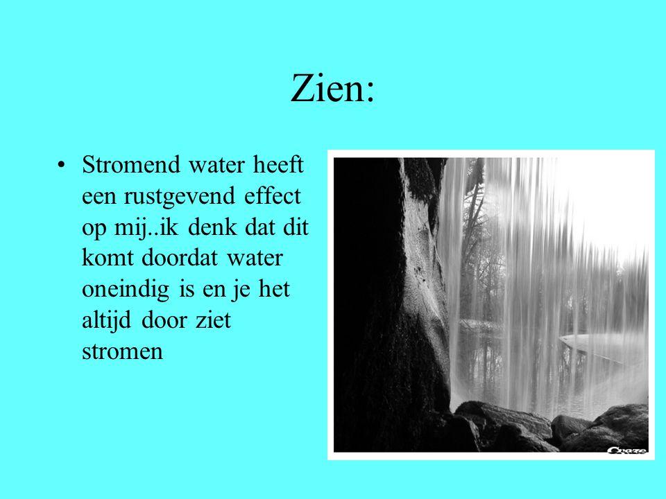 Zien: Stromend water heeft een rustgevend effect op mij..ik denk dat dit komt doordat water oneindig is en je het altijd door ziet stromen