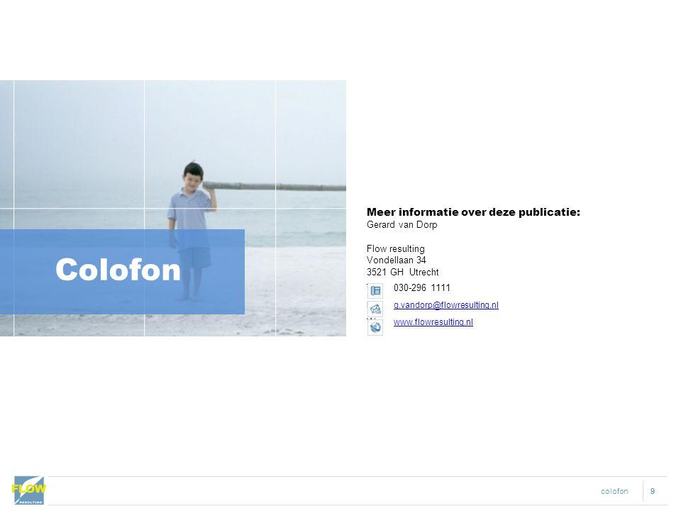 colofon 99 Colofon Meer informatie over deze publicatie: Gerard van Dorp Flow resulting Vondellaan 34 3521 GH Utrecht T 030-296 1111 E g.vandorp@flowr