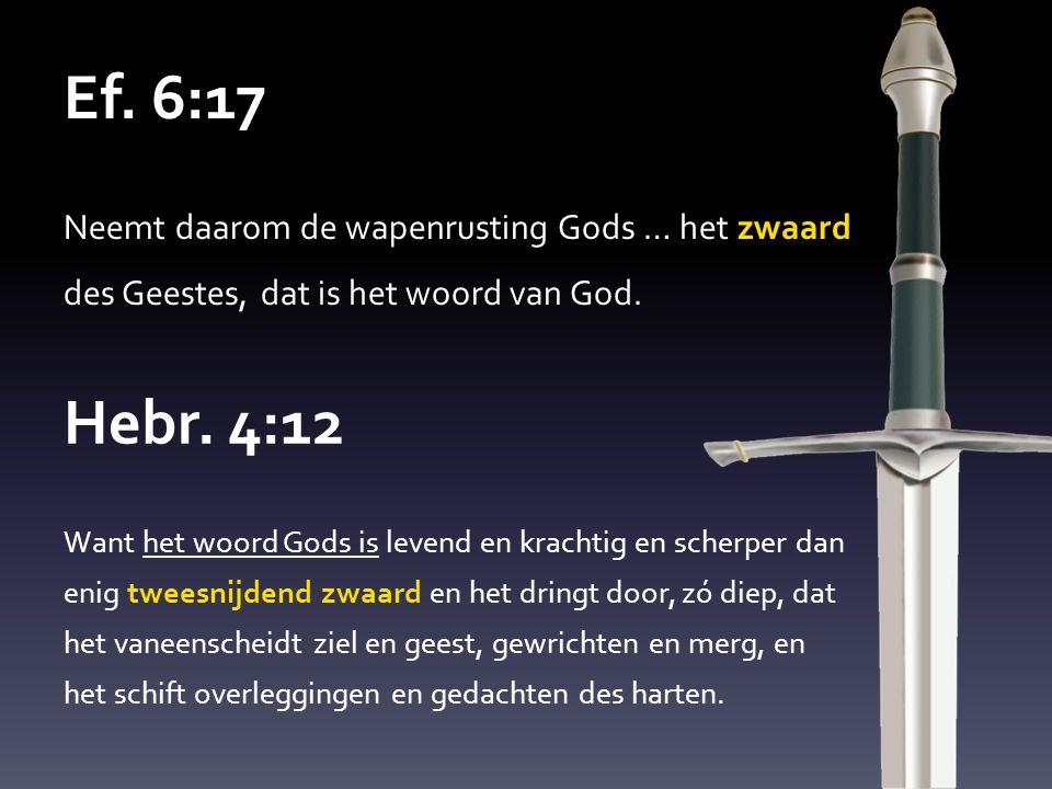 Ef. 6:17 Neemt daarom de wapenrusting Gods … het zwaard des Geestes, dat is het woord van God. Hebr. 4:12 Want het woord Gods is levend en krachtig en