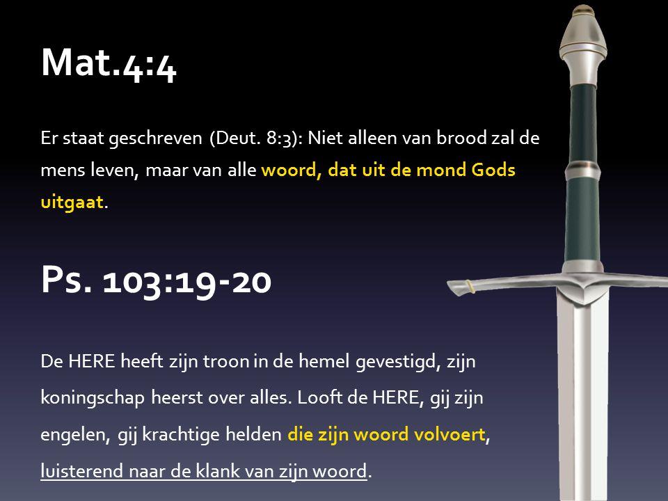 Mat.4:4 Er staat geschreven (Deut. 8:3): Niet alleen van brood zal de mens leven, maar van alle woord, dat uit de mond Gods uitgaat. Ps. 103:19-20 De