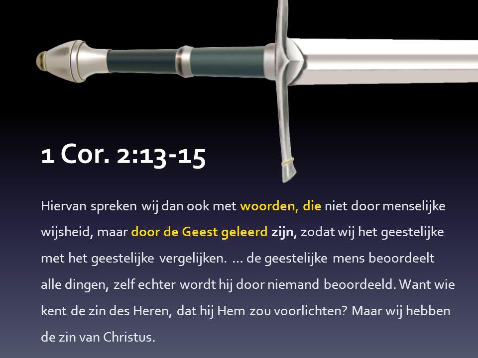 1 Cor. 2:13-15 Hiervan spreken wij dan ook met woorden, die niet door menselijke wijsheid, maar door de Geest geleerd zijn, zodat wij het geestelijke