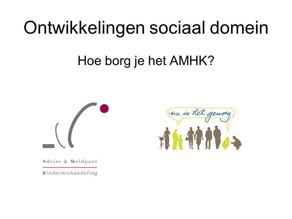 Ontwikkelingen sociaal domein Hoe borg je het AMHK?