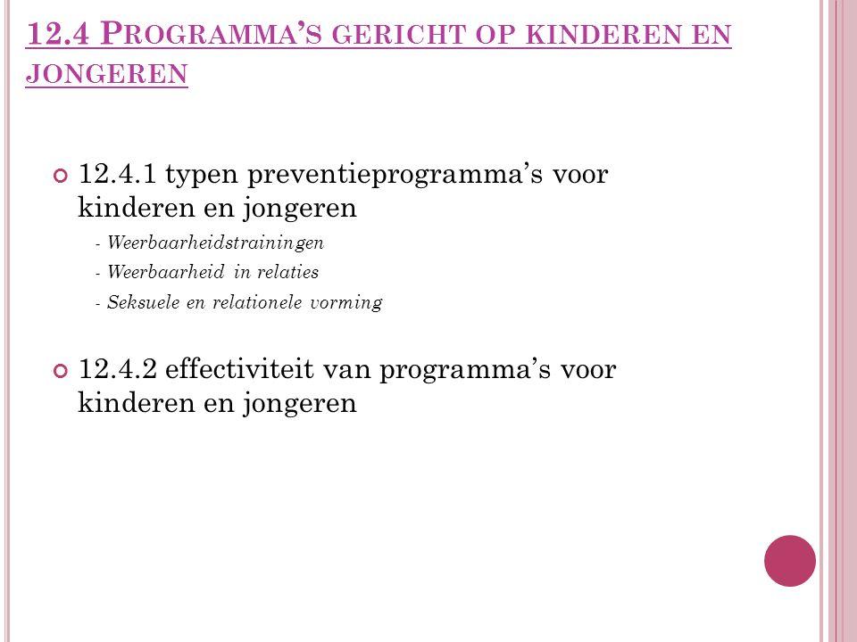 12.4 P ROGRAMMA ' S GERICHT OP KINDEREN EN JONGEREN 12.4.1 typen preventieprogramma's voor kinderen en jongeren - Weerbaarheidstrainingen - Weerbaarheid in relaties - Seksuele en relationele vorming 12.4.2 effectiviteit van programma's voor kinderen en jongeren