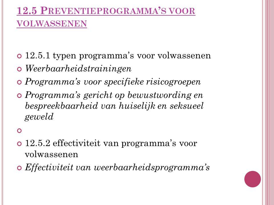 12.5 P REVENTIEPROGRAMMA ' S VOOR VOLWASSENEN 12.5.1 typen programma's voor volwassenen Weerbaarheidstrainingen Programma's voor specifieke risicogroepen Programma's gericht op bewustwording en bespreekbaarheid van huiselijk en seksueel geweld 12.5.2 effectiviteit van programma's voor volwassenen Effectiviteit van weerbaarheidsprogramma's