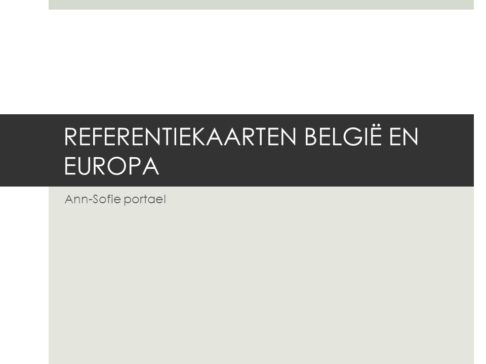 REFERENTIEKAARTEN BELGIË EN EUROPA Ann-Sofie portael
